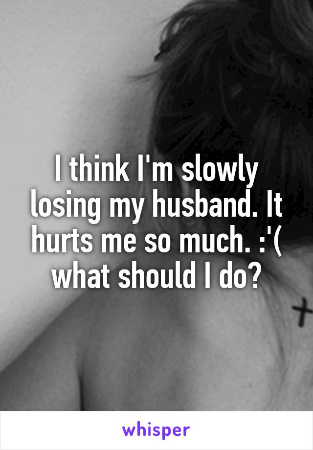 I think I'm slowly losing my husband. It hurts me so much. :'( what should I do?