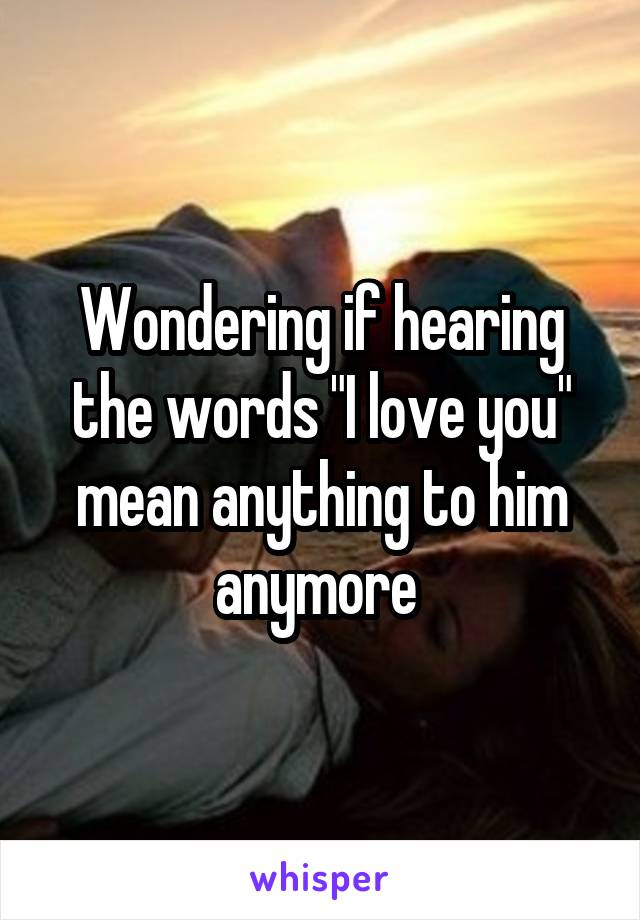 """Wondering if hearing the words """"I love you"""" mean anything to him anymore"""