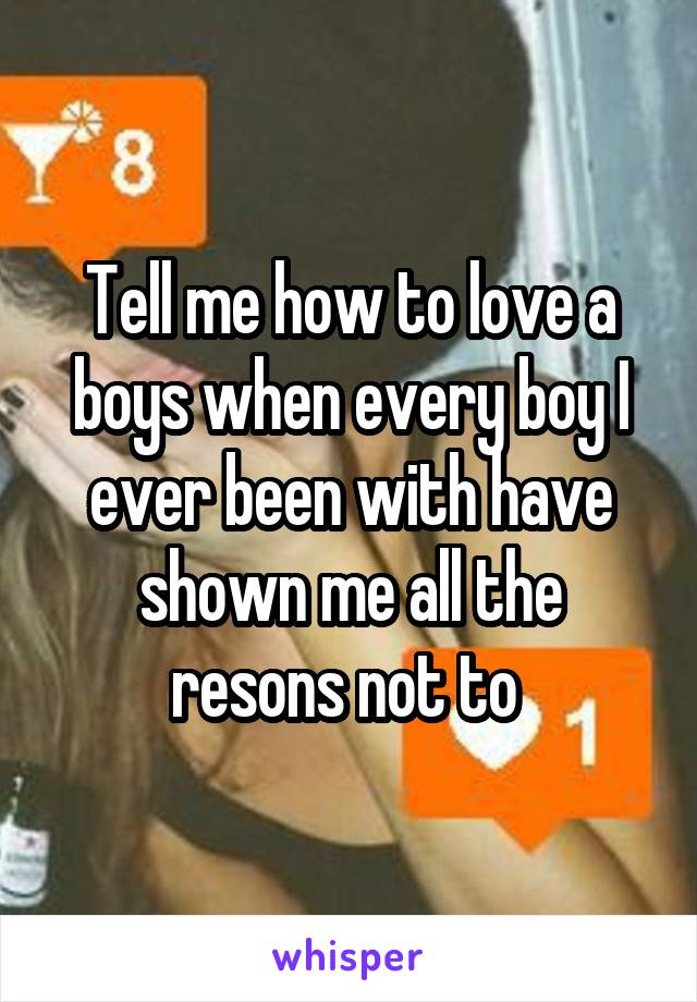 Tell me how to love a boys when every boy I ever been with have shown me all the resons not to