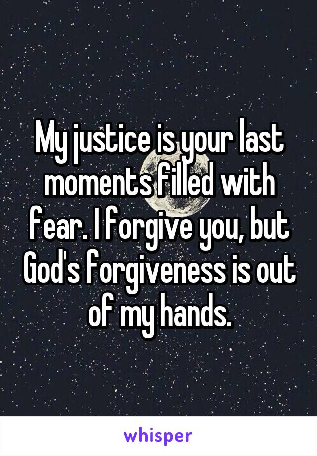 My justice is your last moments filled with fear. I forgive you, but God's forgiveness is out of my hands.