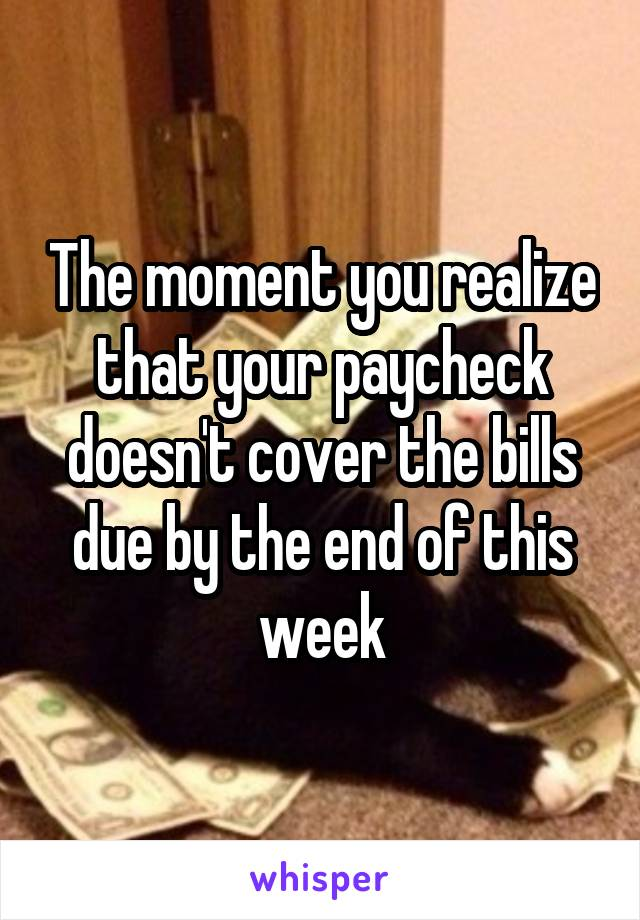 The moment you realize that your paycheck doesn't cover the bills due by the end of this week