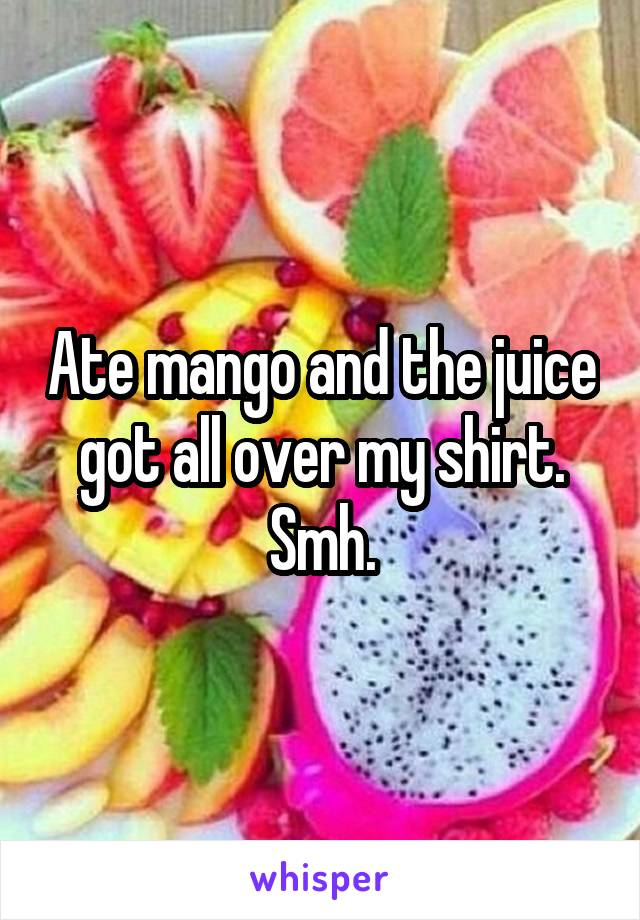 Ate mango and the juice got all over my shirt. Smh.