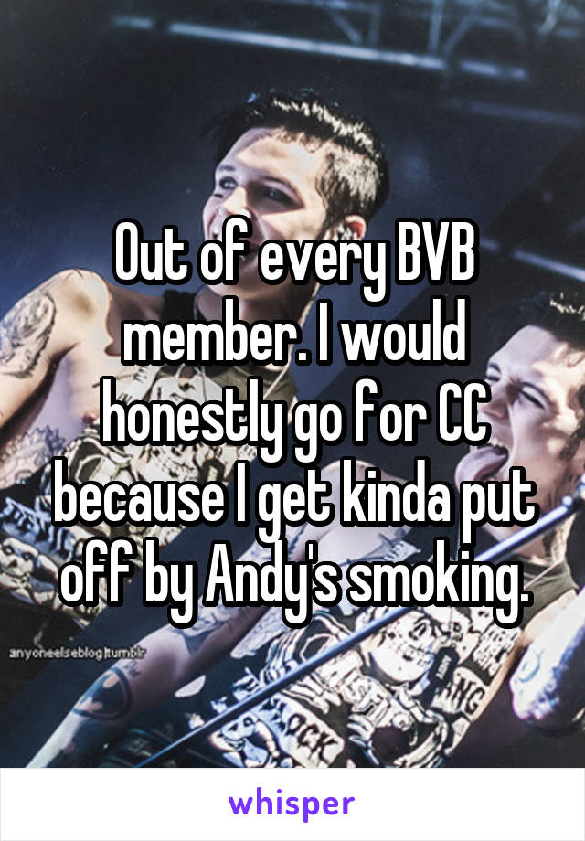 Out of every BVB member. I would honestly go for CC because I get kinda put off by Andy's smoking.