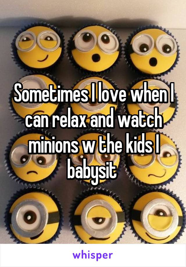 Sometimes I love when I can relax and watch minions w the kids I babysit