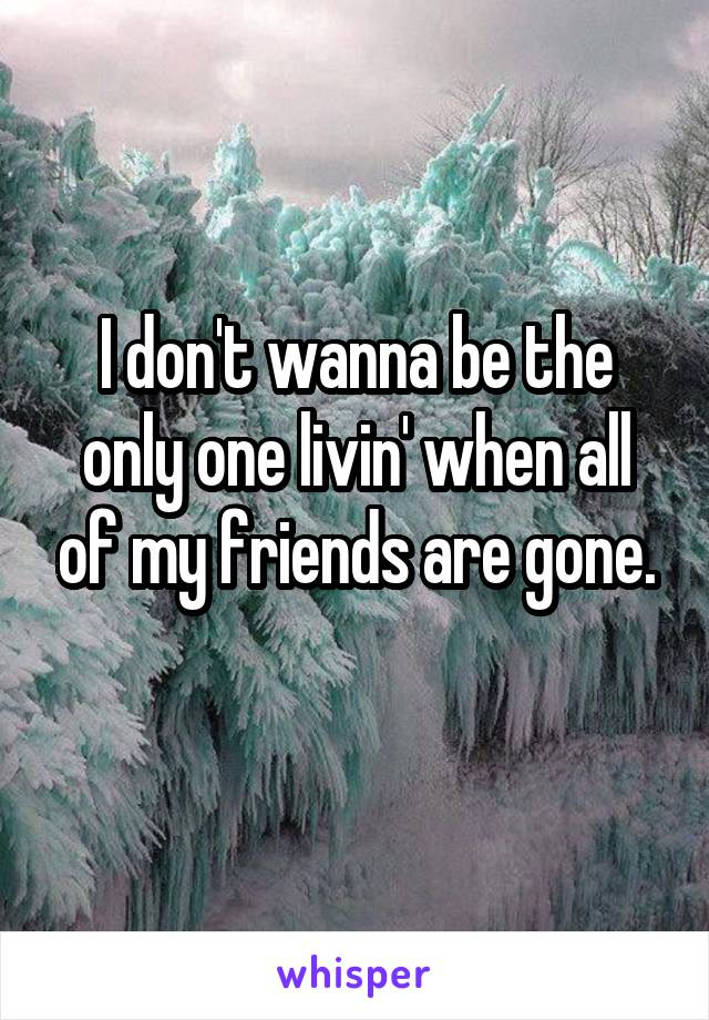 I don't wanna be the only one livin' when all of my friends are gone.