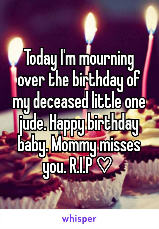 Today I'm mourning over the birthday of my deceased little one jude. Happy birthday baby. Mommy misses you. R.I.P ♡