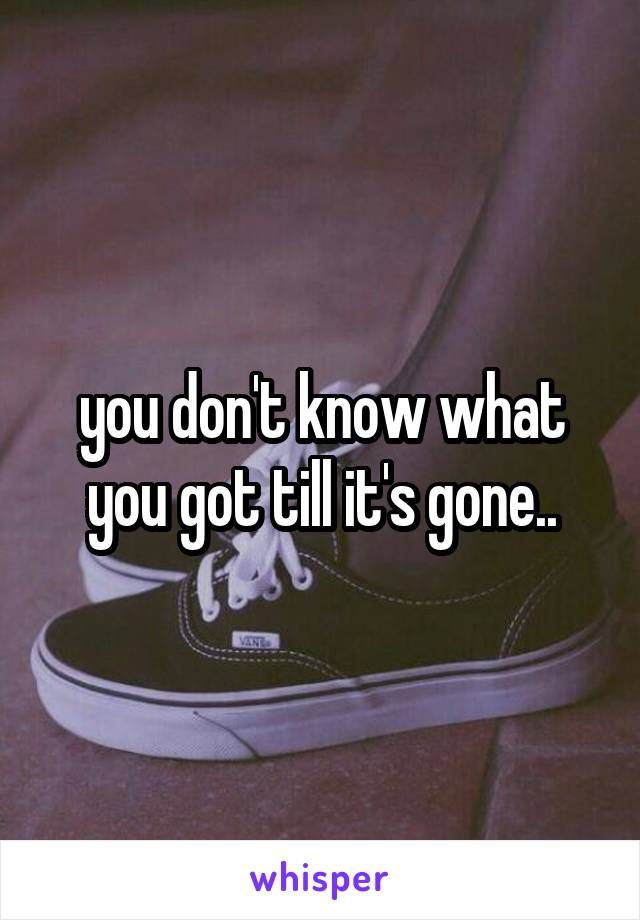you don't know what you got till it's gone..