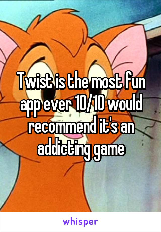 Twist is the most fun app ever 10/10 would recommend it's an addicting game