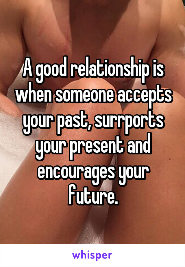 A good relationship is when someone accepts your past, surrports your present and encourages your future.