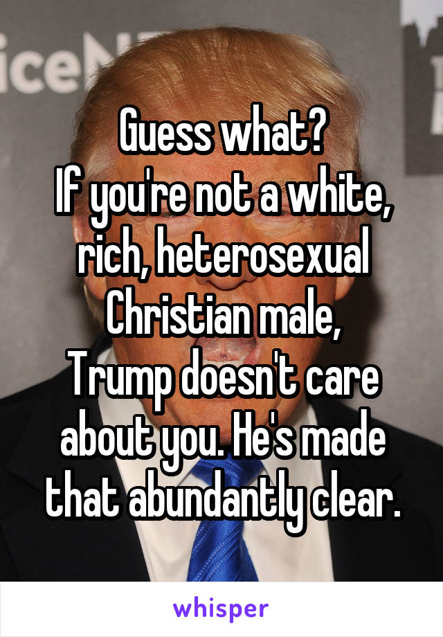 Guess what? If you're not a white, rich, heterosexual Christian male, Trump doesn't care about you. He's made that abundantly clear.