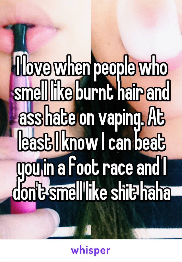 I love when people who smell like burnt hair and ass hate on vaping. At least I know I can beat you in a foot race and I don't smell like shit haha
