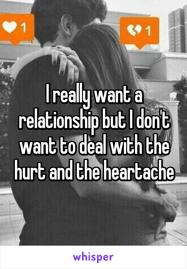 I really want a relationship but I don't want to deal with the hurt and the heartache
