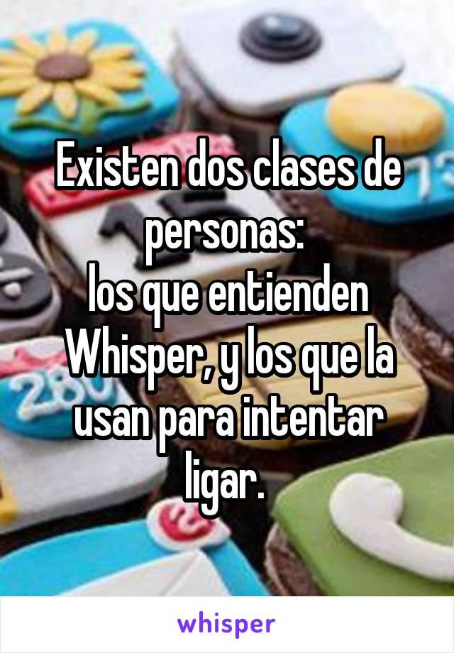 Existen dos clases de personas:  los que entienden Whisper, y los que la usan para intentar ligar.