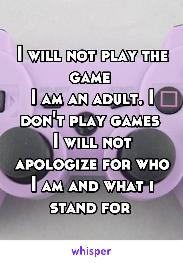 I will not play the game  I am an adult. I don't play games  I will not apologize for who I am and what i stand for