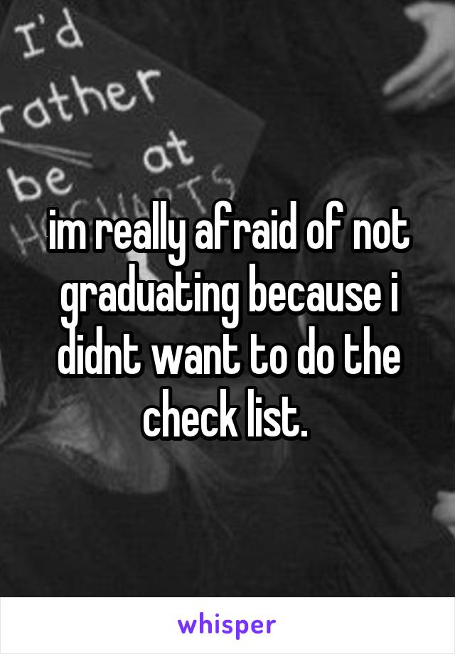 im really afraid of not graduating because i didnt want to do the check list.