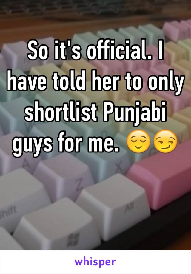 So it's official. I have told her to only shortlist Punjabi guys for me. 😌😏