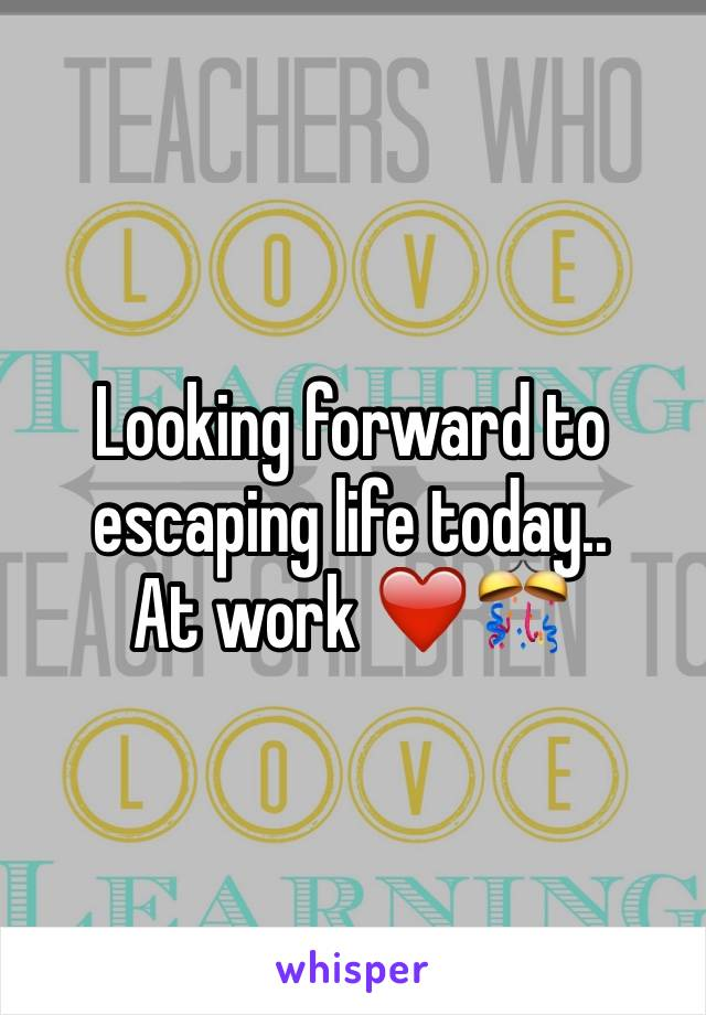 Looking forward to escaping life today.. At work ❤️🎊