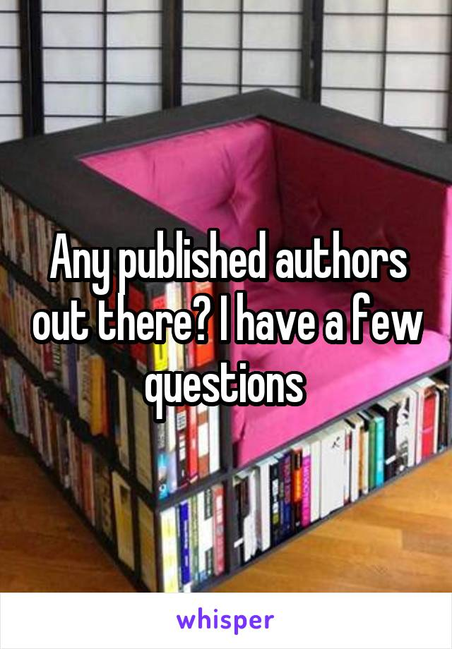 Any published authors out there? I have a few questions