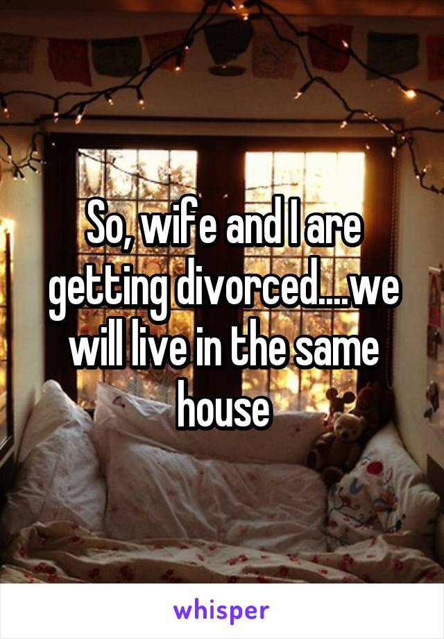 So, wife and I are getting divorced....we will live in the same house