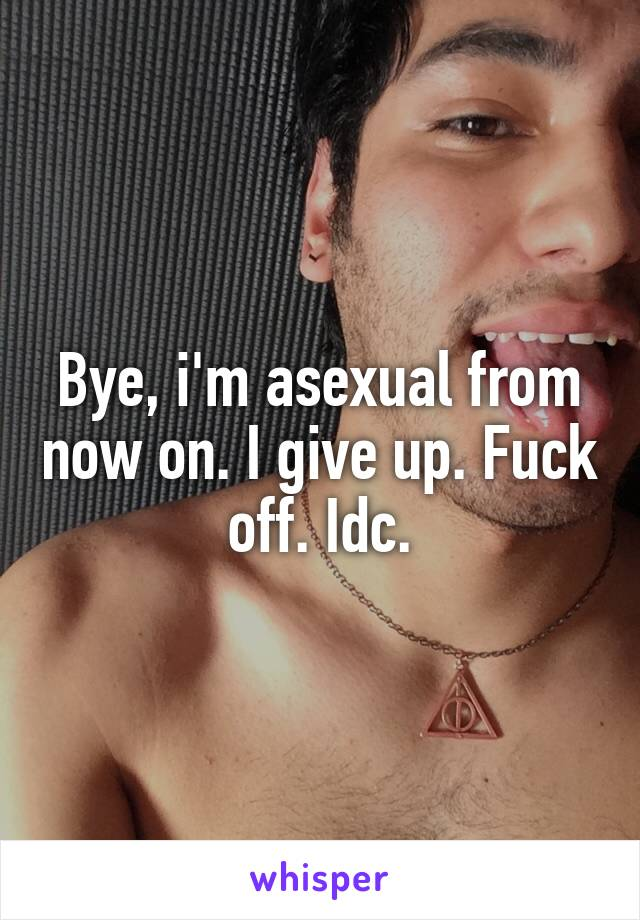 Bye, i'm asexual from now on. I give up. Fuck off. Idc.