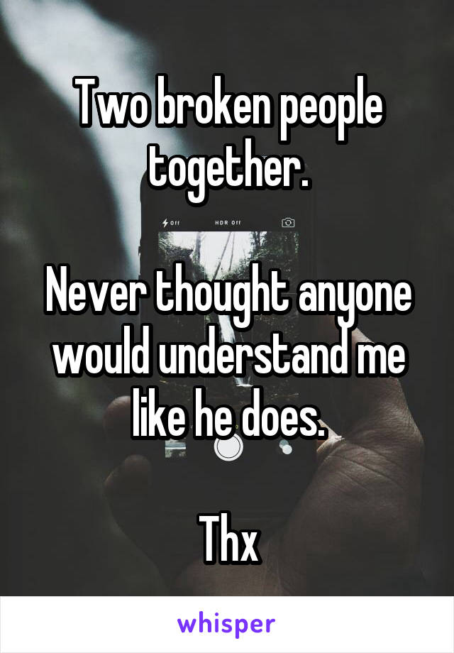 Two broken people together.  Never thought anyone would understand me like he does.  Thx