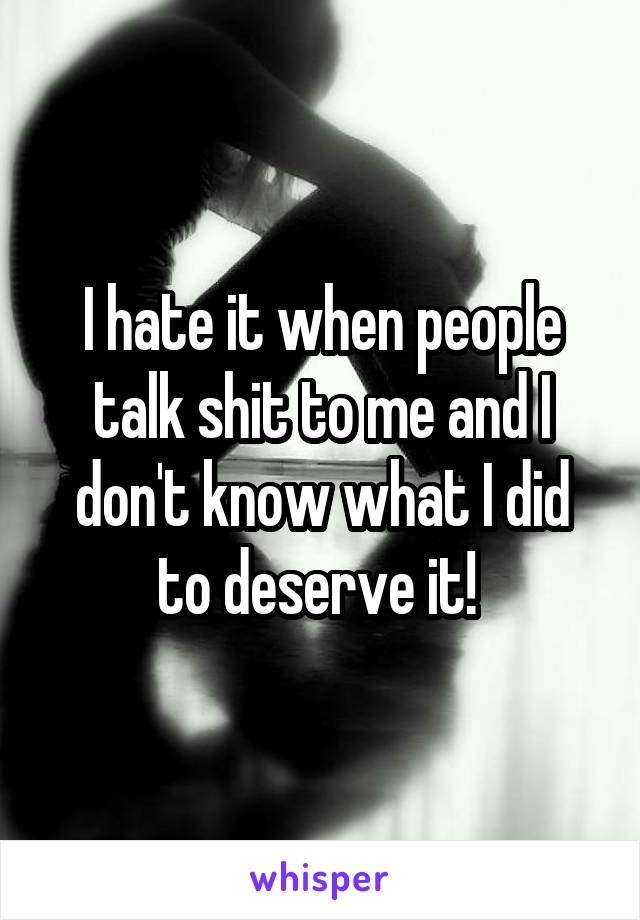 I hate it when people talk shit to me and I don't know what I did to deserve it!