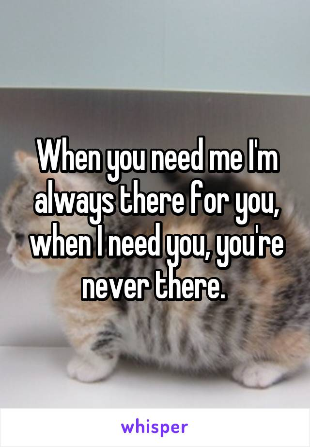 When you need me I'm always there for you, when I need you, you're never there.