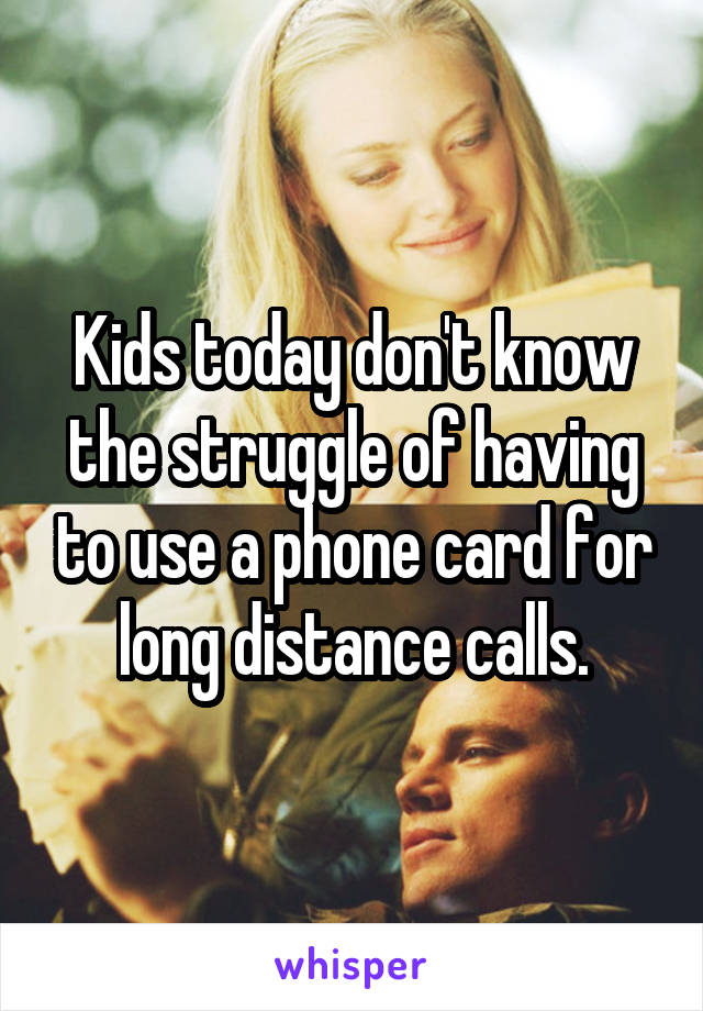 Kids today don't know the struggle of having to use a phone card for long distance calls.