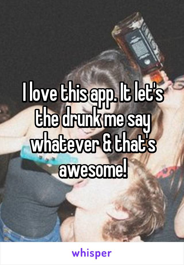 I love this app. It let's the drunk me say whatever & that's awesome!