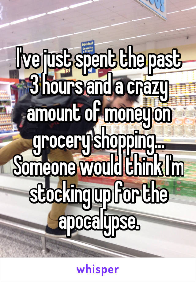 I've just spent the past 3 hours and a crazy amount of money on grocery shopping... Someone would think I'm stocking up for the apocalypse.