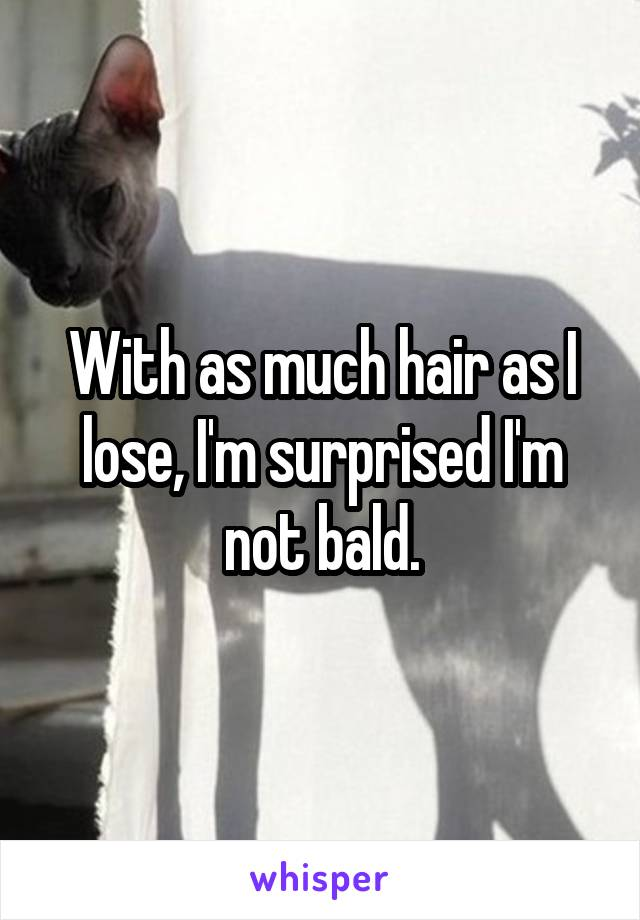 With as much hair as I lose, I'm surprised I'm not bald.