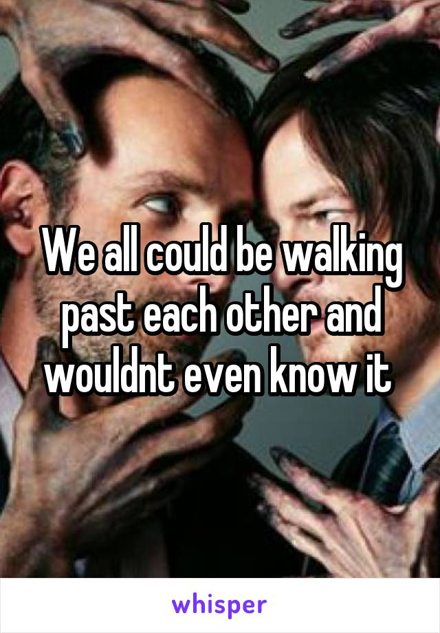 We all could be walking past each other and wouldnt even know it