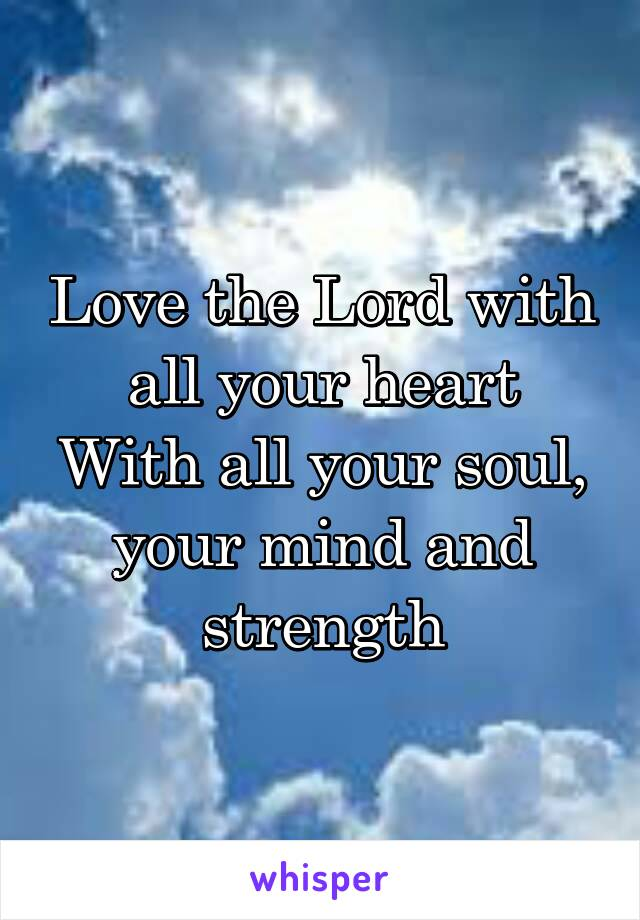 Love the Lord with all your heart With all your soul, your mind and strength
