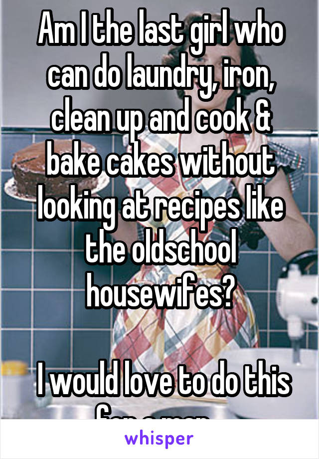 Am I the last girl who can do laundry, iron, clean up and cook & bake cakes without looking at recipes like the oldschool housewifes?   I would love to do this for a man...