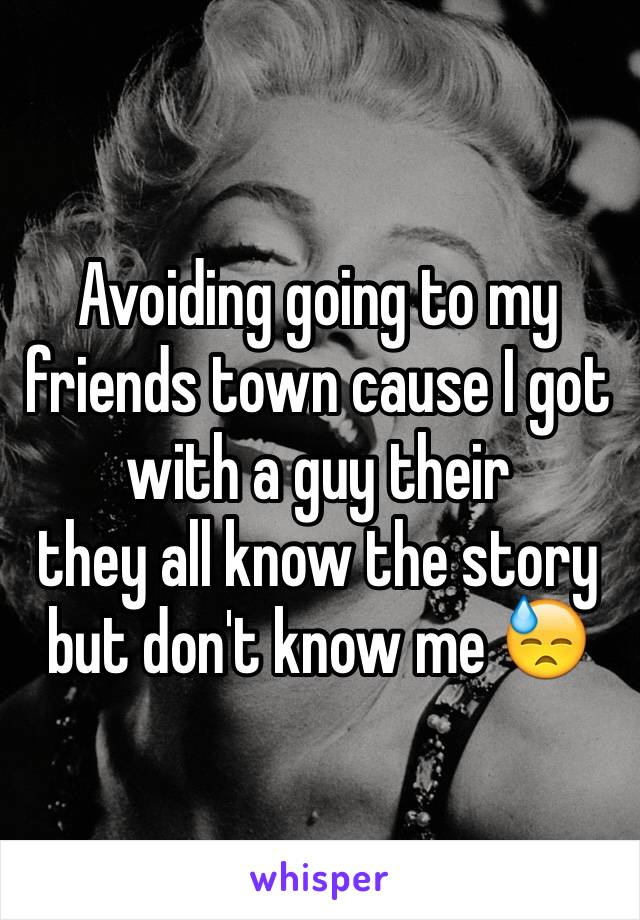 Avoiding going to my friends town cause I got with a guy their  they all know the story but don't know me 😓
