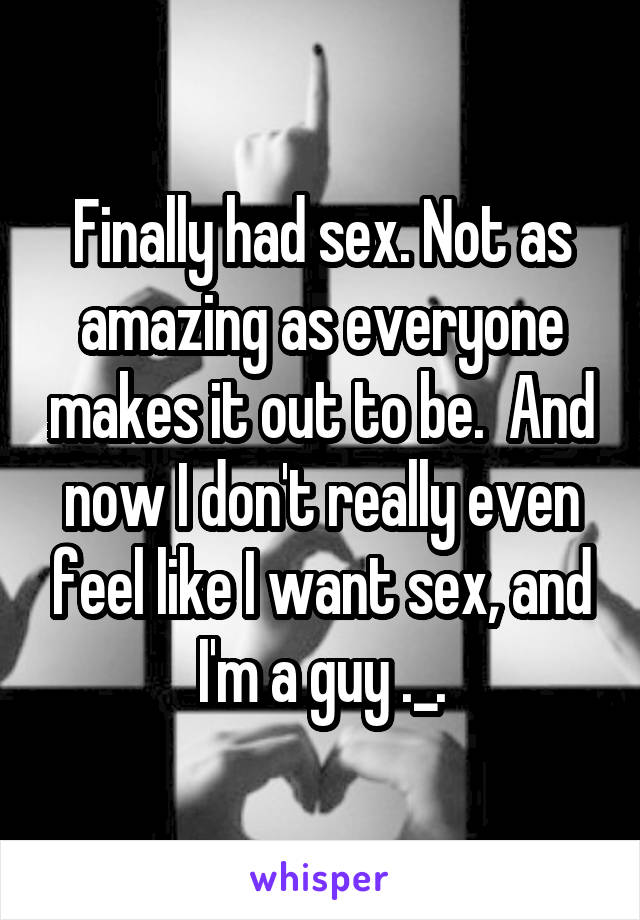 Finally had sex. Not as amazing as everyone makes it out to be.  And now I don't really even feel like I want sex, and I'm a guy ._.
