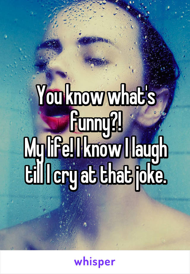 You know what's funny?! My life! I know I laugh till I cry at that joke.