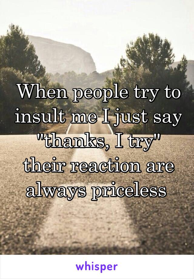 "When people try to insult me I just say ""thanks, I try"" their reaction are always priceless"