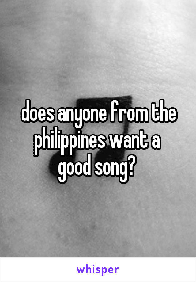 does anyone from the philippines want a  good song?