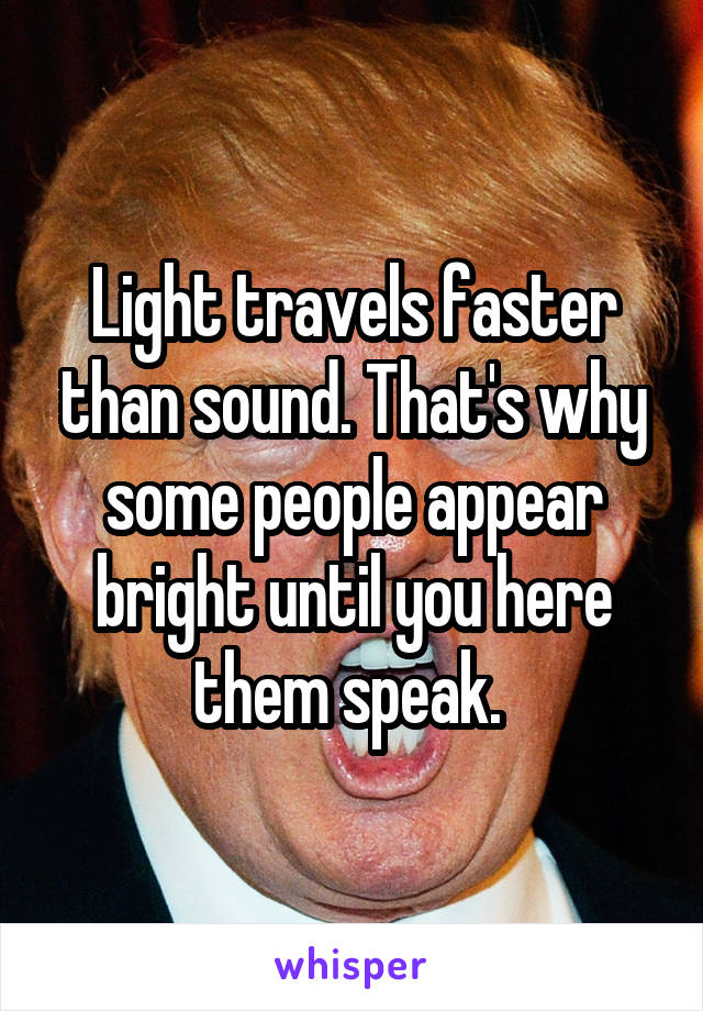 Light travels faster than sound. That's why some people appear bright until you here them speak.