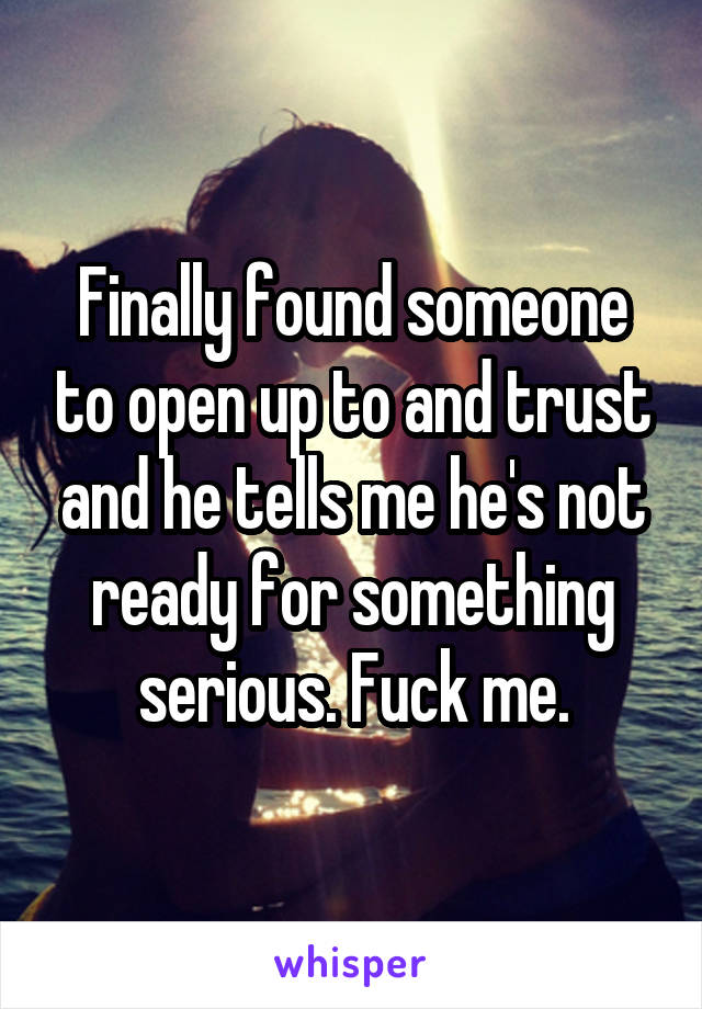 Finally found someone to open up to and trust and he tells me he's not ready for something serious. Fuck me.