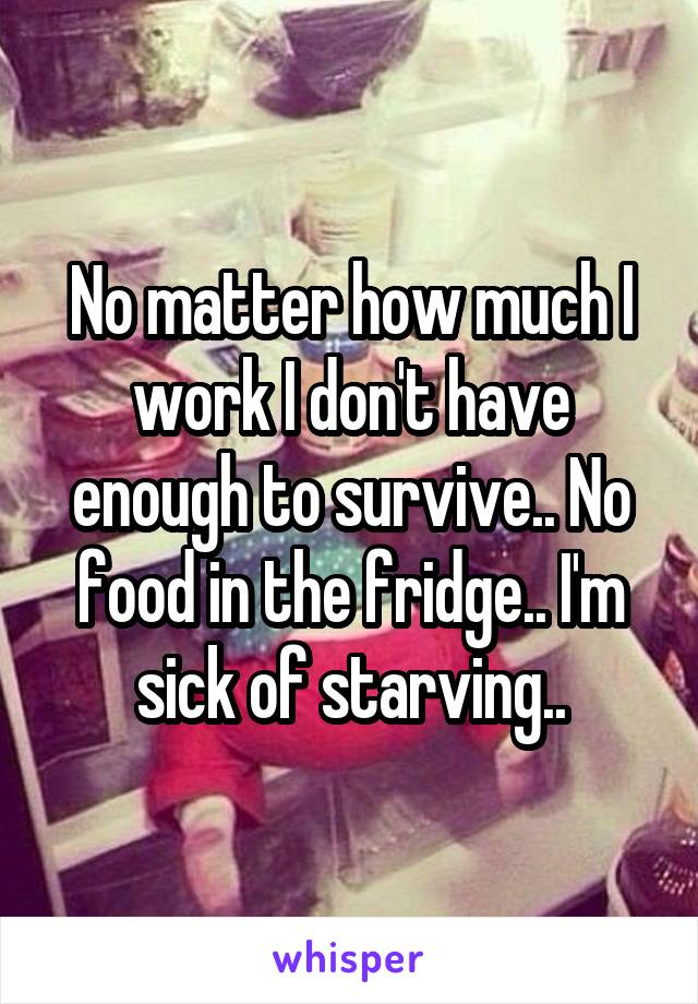 No matter how much I work I don't have enough to survive.. No food in the fridge.. I'm sick of starving..