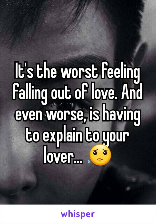 It's the worst feeling falling out of love. And even worse, is having to explain to your lover... 😟