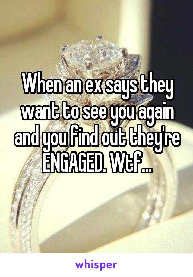When an ex says they want to see you again and you find out they're ENGAGED. Wtf...