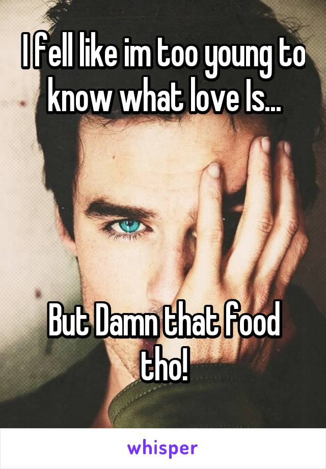 I fell like im too young to know what love Is...     But Damn that food tho!