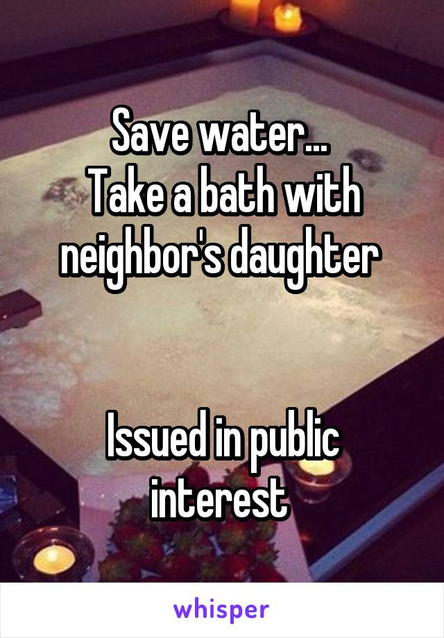 Save water...  Take a bath with neighbor's daughter    Issued in public interest