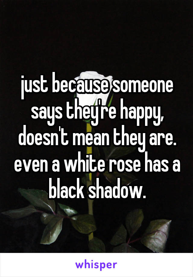 just because someone says they're happy, doesn't mean they are. even a white rose has a black shadow.