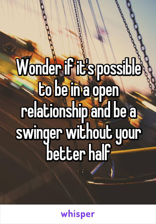 Wonder if it's possible to be in a open relationship and be a swinger without your better half
