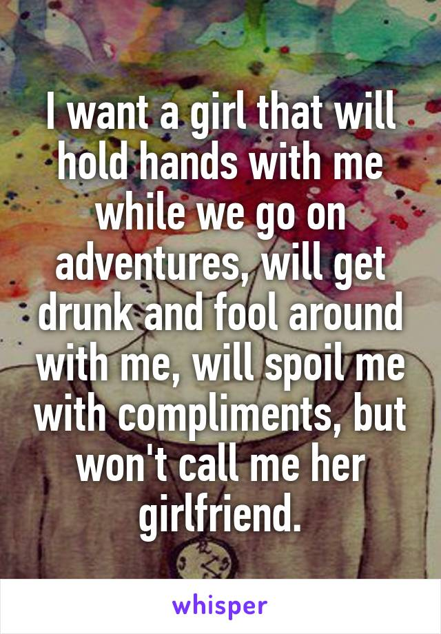 I want a girl that will hold hands with me while we go on adventures, will get drunk and fool around with me, will spoil me with compliments, but won't call me her girlfriend.