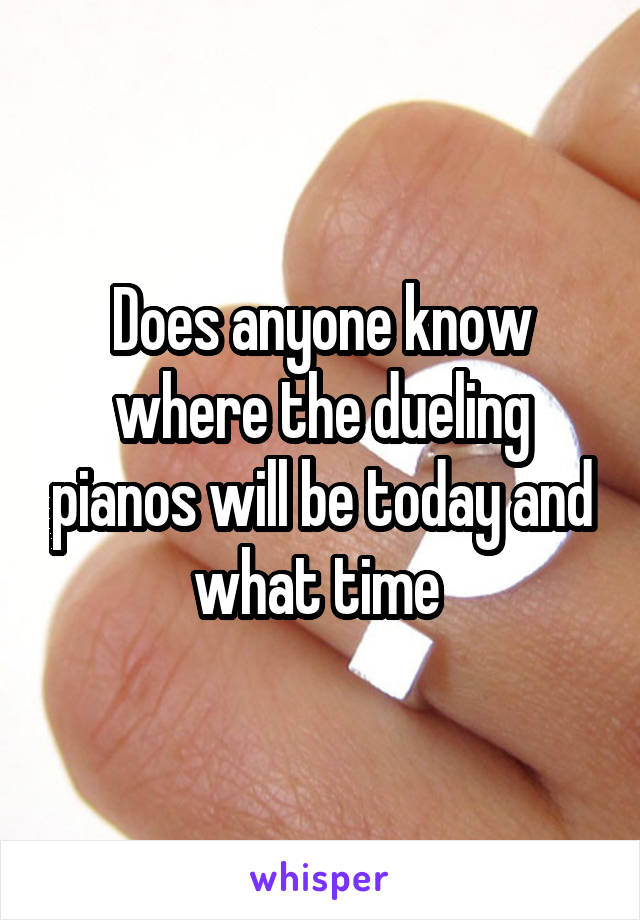 Does anyone know where the dueling pianos will be today and what time